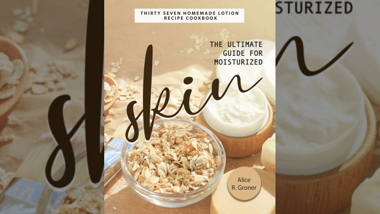 The Ultimate Guide for Moisturized Skin: Thirty Seven Homemade Lotion Recipe Cookbook